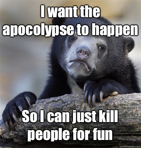 I want the apocolypse to happen So I can just kill people for fun - I want the apocolypse to happen So I can just kill people for fun  Confession Bear