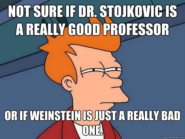 Not sure if Dr. Stojkovic is a really good professor Or if Weinstein is just a really bad one. - Not sure if Dr. Stojkovic is a really good professor Or if Weinstein is just a really bad one.  Futurama Fry
