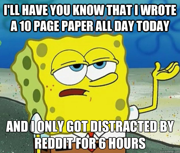 I'll have you know that i wrote a 10 page paper all day today And i only got distracted by reddit for 6 hours - I'll have you know that i wrote a 10 page paper all day today And i only got distracted by reddit for 6 hours  Tough Spongebob