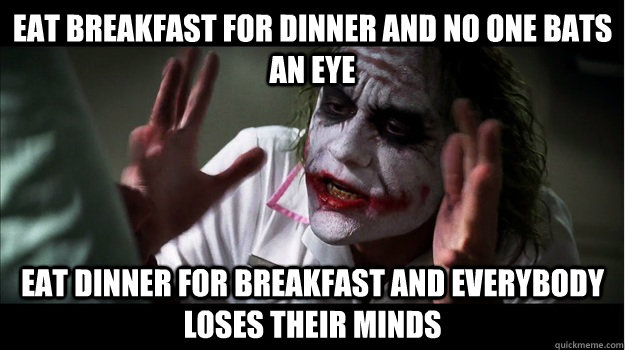 Eat breakfast for dinner and no one bats an eye Eat dinner for breakfast and everybody loses their minds - Eat breakfast for dinner and no one bats an eye Eat dinner for breakfast and everybody loses their minds  Joker Mind Loss