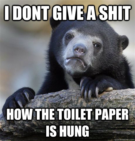 I DONT GIVE A SHIT HOW THE TOILET PAPER IS HUNG - I DONT GIVE A SHIT HOW THE TOILET PAPER IS HUNG  Confession Bear