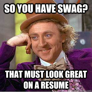 So you have swag? That must look great on a resume - So you have swag? That must look great on a resume  Condescending Wonka