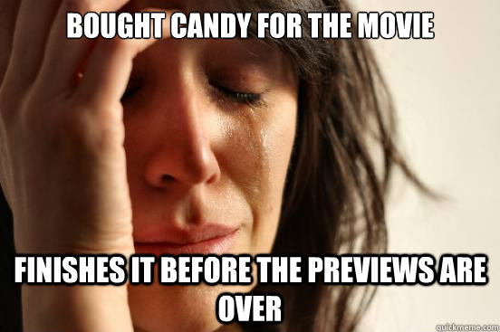 bought candy for the movie Finishes it before the previews are over - bought candy for the movie Finishes it before the previews are over  First World Problems