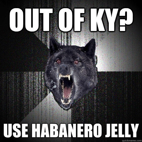 out of KY? Use habanero jelly - out of KY? Use habanero jelly  Insanity Wolf