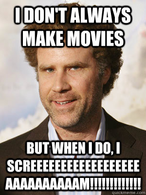 I don't always make movies but when I do, I SCREEEEEEEEEEEEEEEEEEAAAAAAAAAAM!!!!!!!!!!!!!