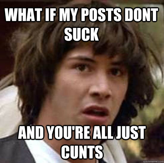 What if my posts dont suck and you're all just cunts - What if my posts dont suck and you're all just cunts  conspiracy keanu