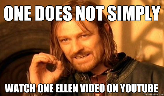 ONE DOES NOT SIMPLY WATCH ONE ELLEN VIDEO ON YOUTUBE - ONE DOES NOT SIMPLY WATCH ONE ELLEN VIDEO ON YOUTUBE  One Does Not Simply