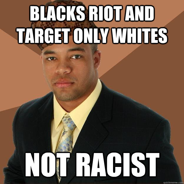 blacks riot and target only whites not racist