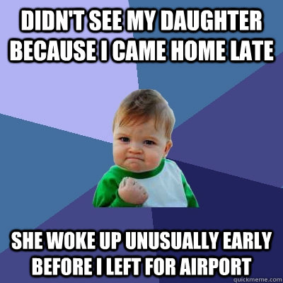 Didn't see my daughter because I came home late she woke up unusually early before i left for airport - Didn't see my daughter because I came home late she woke up unusually early before i left for airport  Success Kid