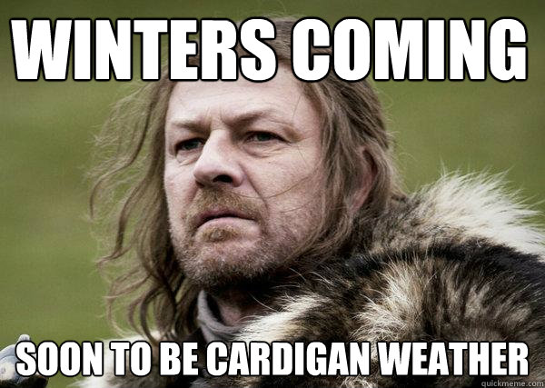WINTERS COMING soon to be cardigan weather  Winters Coming