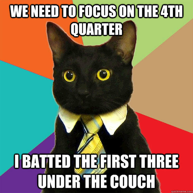 we need to focus on the 4th quarter I batted the first three under the couch - we need to focus on the 4th quarter I batted the first three under the couch  Business Cat