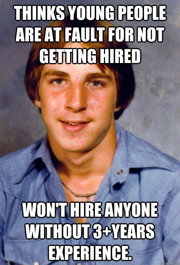 Thinks young people are at fault for not getting hired Won't hire anyone without 3+years experience. - Thinks young people are at fault for not getting hired Won't hire anyone without 3+years experience.  Old Economy Steven