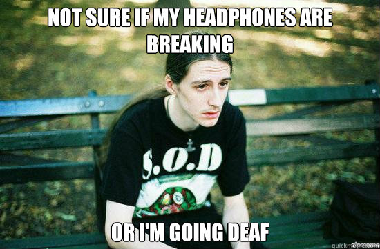 Not sure if my headphones are breaking Or I'm going deaf   Metalhead Mike