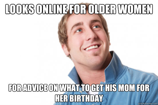 Looks online for older women for advice on what to get his mom for her birthday