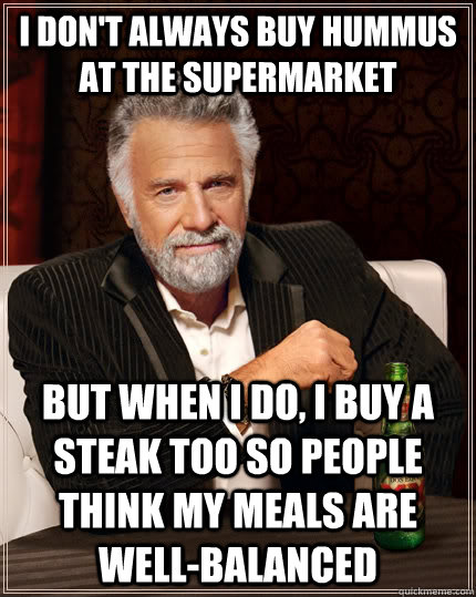 I don't always buy hummus at the supermarket But when I do, I buy a steak too so people think my meals are well-balanced - I don't always buy hummus at the supermarket But when I do, I buy a steak too so people think my meals are well-balanced  The Most Interesting Man In The World