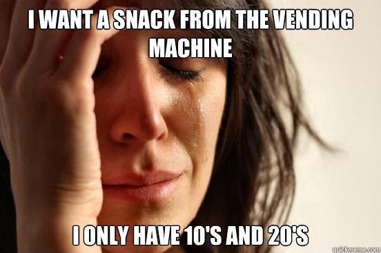 i want a snack from the vending machine i only have 10's and 20's - i want a snack from the vending machine i only have 10's and 20's  First World Problems