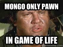 mongo only pawn in game of life - mongo only pawn in game of life  mongo