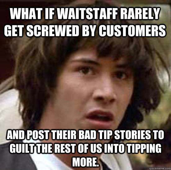 what if waitstaff rarely get screwed by customers  and post their bad tip stories to guilt the rest of us into tipping more.  - what if waitstaff rarely get screwed by customers  and post their bad tip stories to guilt the rest of us into tipping more.   conspiracy keanu