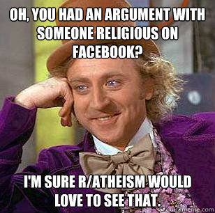 Oh, you had an argument with someone religious on Facebook? I'm sure R/Atheism would love to see that. - Oh, you had an argument with someone religious on Facebook? I'm sure R/Atheism would love to see that.  Condescending Wonka