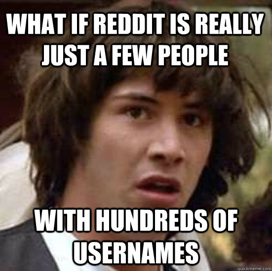 What if Reddit is really just a few people with hundreds of usernames - What if Reddit is really just a few people with hundreds of usernames  conspiracy keanu