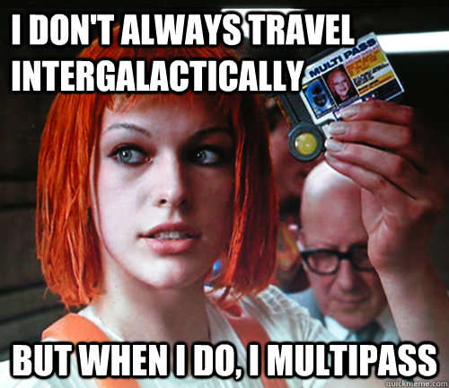 I don't always travel intergalactically But when I do, I multipass  multipass