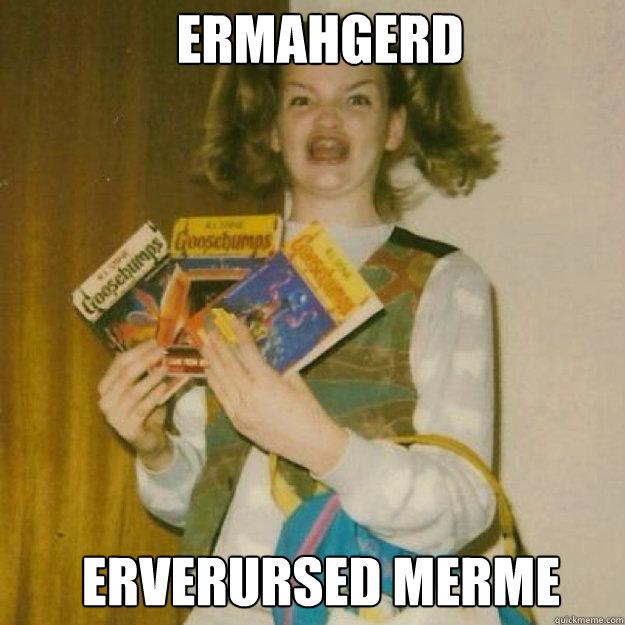 ERMAHGERD Erverursed merme - ERMAHGERD Erverursed merme  Ermahgerd Girl