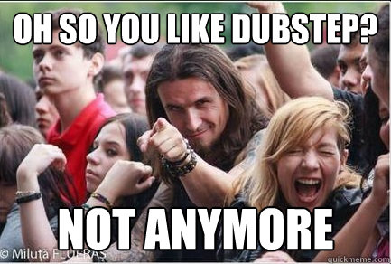 Oh so you like dubstep? Not anymore  Ridiculously Photogenic Metalhead