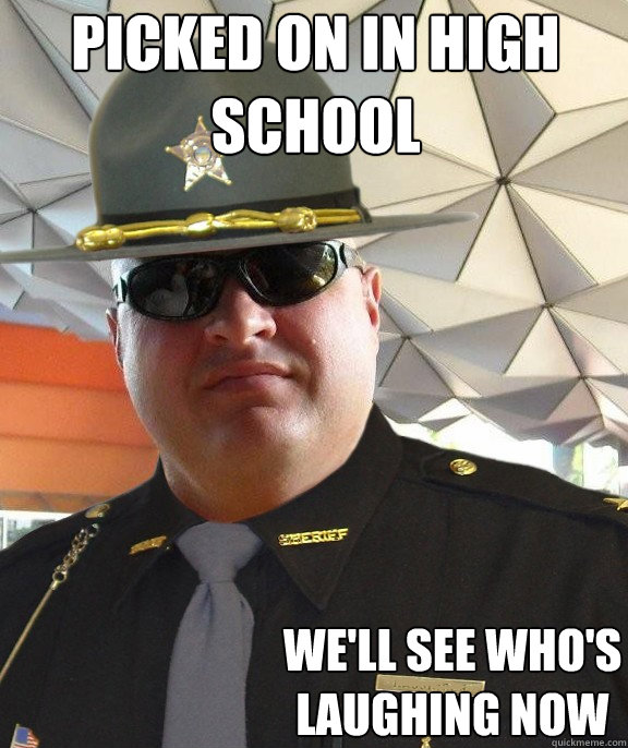 picked on in high school we'll see who's laughing now  Scumbag sheriff