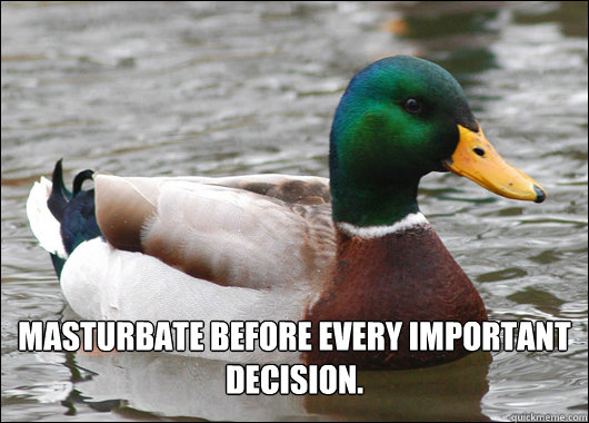 Masturbate before every important decision. -  Masturbate before every important decision.  Actual Advice Mallard