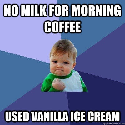 No milk for morning coffee used Vanilla ice cream - No milk for morning coffee used Vanilla ice cream  Success Kid