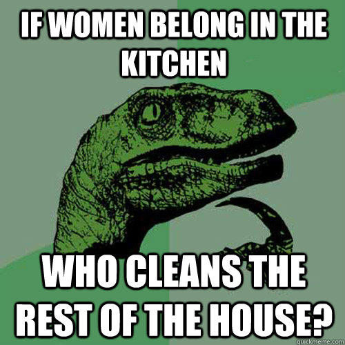 if women belong in the kitchen who cleans the rest of the house? - if women belong in the kitchen who cleans the rest of the house?  Philosoraptor