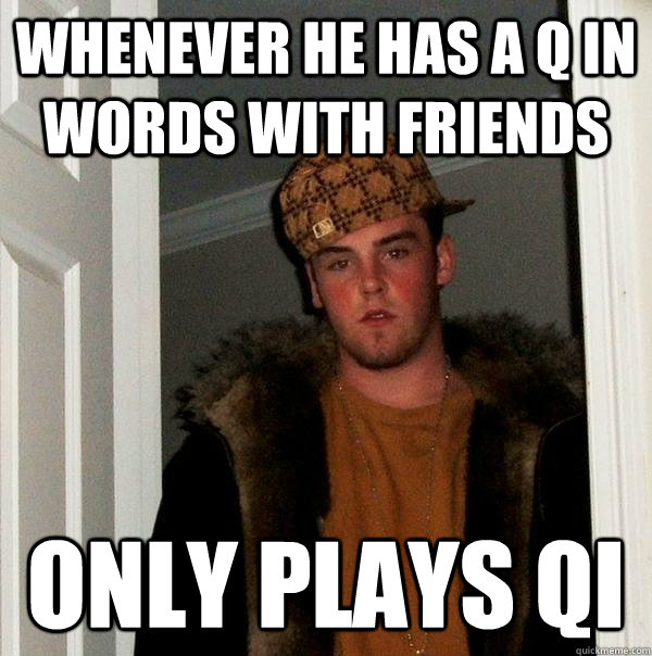 WHENEVER HE HAS A Q IN WORDS WITH FRIENDS ONLY PLAYS QI - WHENEVER HE HAS A Q IN WORDS WITH FRIENDS ONLY PLAYS QI  Scumbag Steve