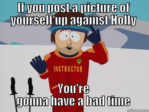 IF YOU POST A PICTURE OF YOURSELF UP AGAINST HOLLY YOU'RE GONNA HAVE A BAD TIME Youre gonna have a bad time