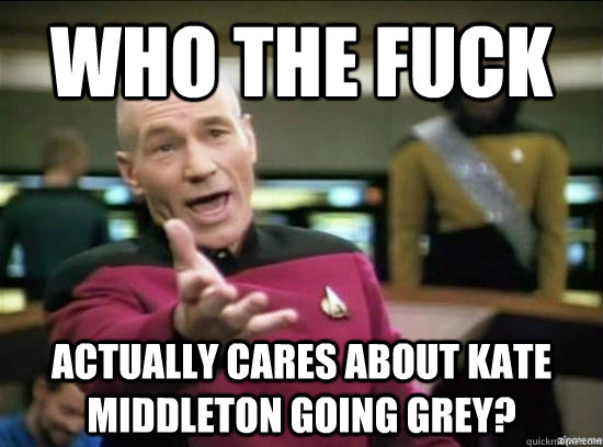 who the fuck actually cares about kate middleton going grey? - who the fuck actually cares about kate middleton going grey?  Annoyed Picard HD