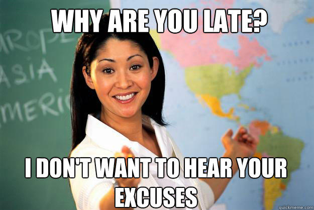 Why are you late? I don't want to hear your excuses  Unhelpful High School Teacher