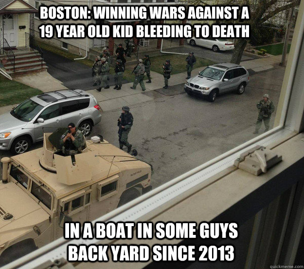 Boston: Winning wars against a 19 year old kid bleeding to death  in a boat in some guys back yard since 2013 - Boston: Winning wars against a 19 year old kid bleeding to death  in a boat in some guys back yard since 2013  Misc