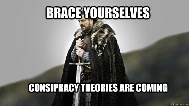 Brace yourselves Consipracy theories are coming - Brace yourselves Consipracy theories are coming  Ned stark winter is coming