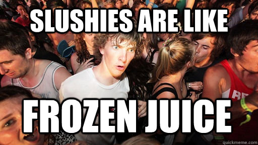 Slushies are like frozen juice - Slushies are like frozen juice  Sudden Clarity Clarence