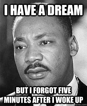 I have a dream But I forgot five minutes after I woke up  Martin Luther King
