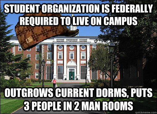 Student organization is federally required to live on campus outgrows current dorms, puts 3 people in 2 man rooms - Student organization is federally required to live on campus outgrows current dorms, puts 3 people in 2 man rooms  Scumbag University