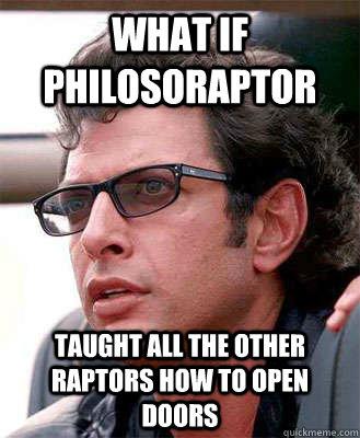 what if philosoraptor taught all the other raptors how to open doors