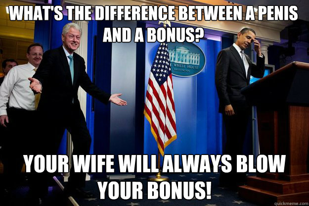 What's the difference between a penis and a bonus? your wife will always blow your bonus! - What's the difference between a penis and a bonus? your wife will always blow your bonus!  Inappropriate Timing Bill Clinton