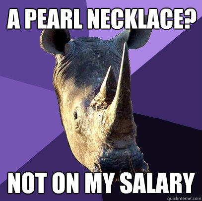 a pearl necklace? not on my salary - a pearl necklace? not on my salary  Sexually Oblivious Rhino