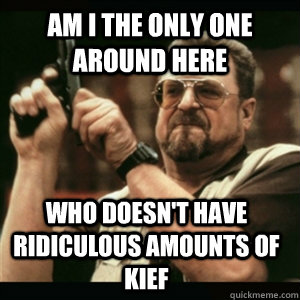 Am i the only one around here who doesn't have ridiculous amounts of kief - Am i the only one around here who doesn't have ridiculous amounts of kief  Am I The Only One Round Here