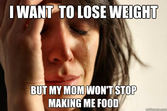 I want  to lose weight but my mom won't stop making me food - I want  to lose weight but my mom won't stop making me food  First World Problems