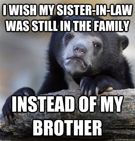 I wish my sister-in-law was still in the family Instead of my brother - I wish my sister-in-law was still in the family Instead of my brother  Confession Bear