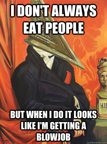 I don't always eat people  But when I do it looks like I'm getting a blowjob - I don't always eat people  But when I do it looks like I'm getting a blowjob  Most interesting pyramid head