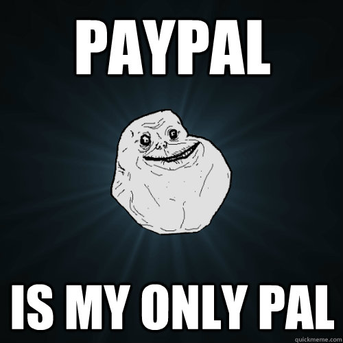 Paypal is my only pal - Paypal is my only pal  Forever Alone