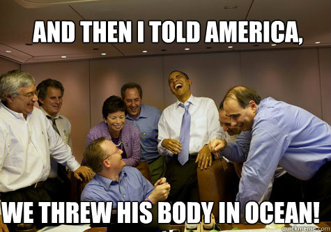 and then i told america, we threw his body in ocean!