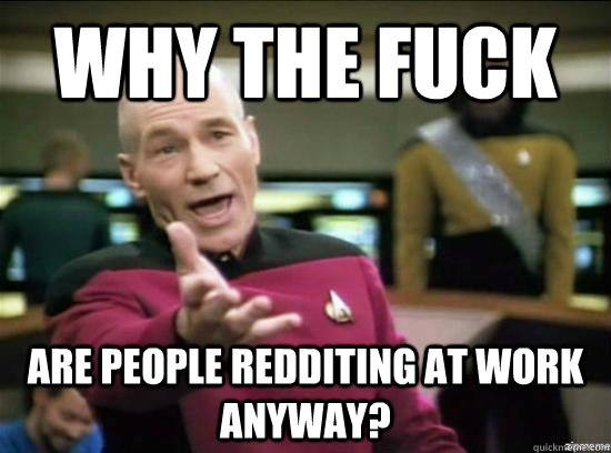 Why the fuck Are people redditing at work anyway? - Why the fuck Are people redditing at work anyway?  Misc